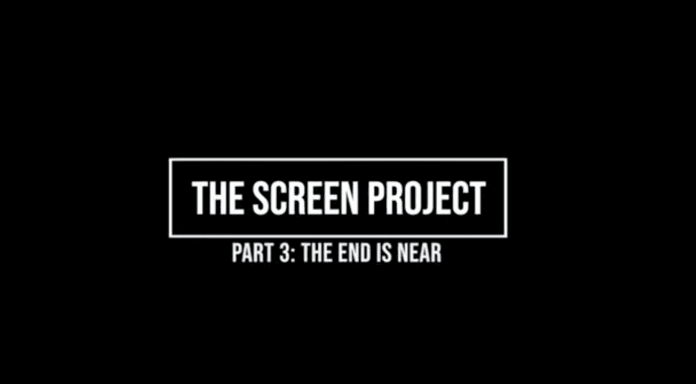 The Screen Project Part 3: The End is Near
